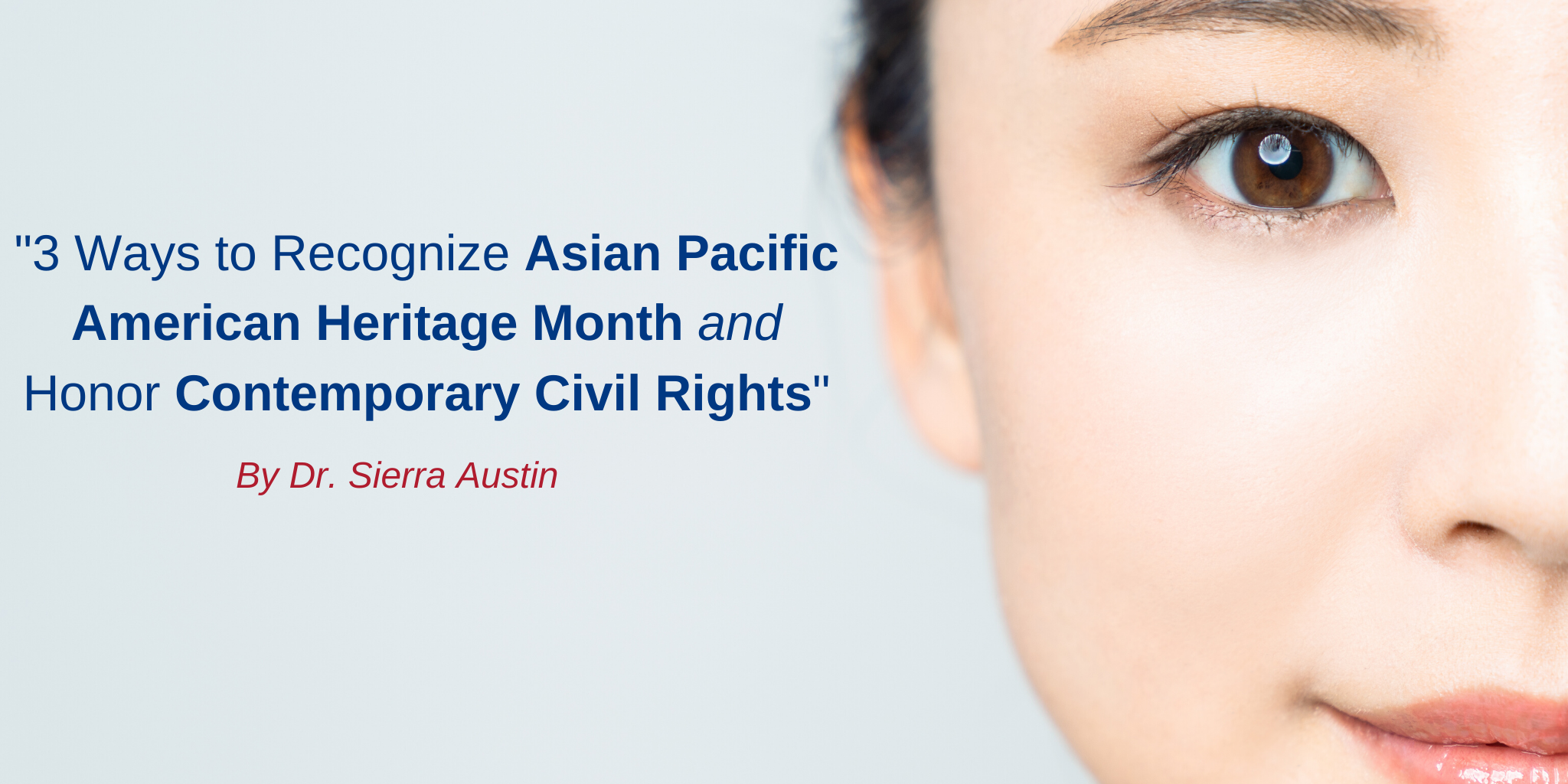 "half of asian american woman face; ""3 ways to recognize Asian Pacific American heritage month and honor contemporary civil rights"" in blue text; ""By Dr. Sierra Austin"" in red text"