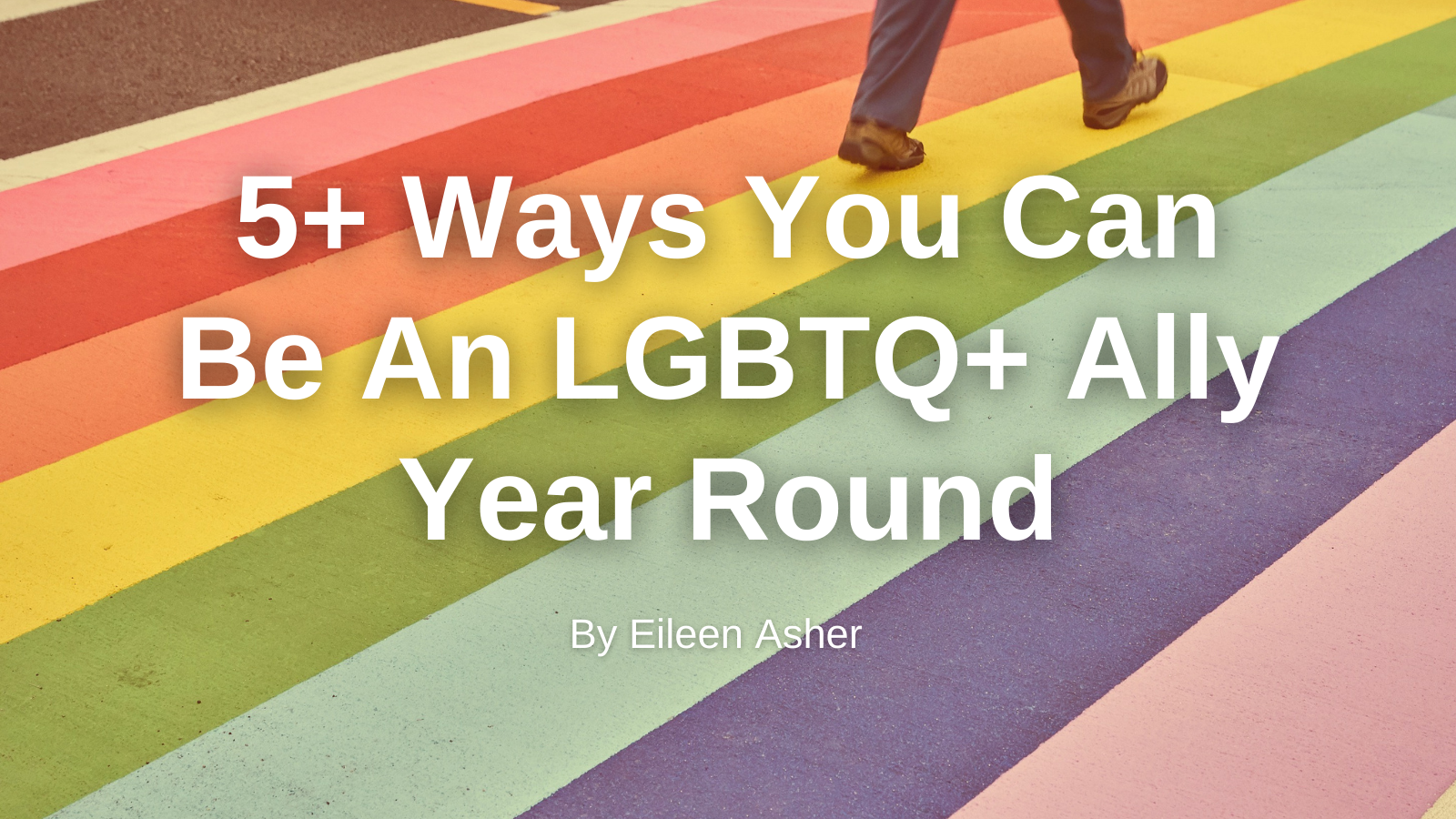 """Rainbow sidewalk and white text """"5+ Ways You Can Be An LGBTQ+ Ally Year Round By Eileen Asher"""""""